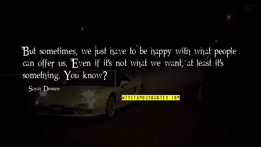 Something You Want But Can't Have Quotes By Sarah Dessen: But sometimes, we just have to be happy