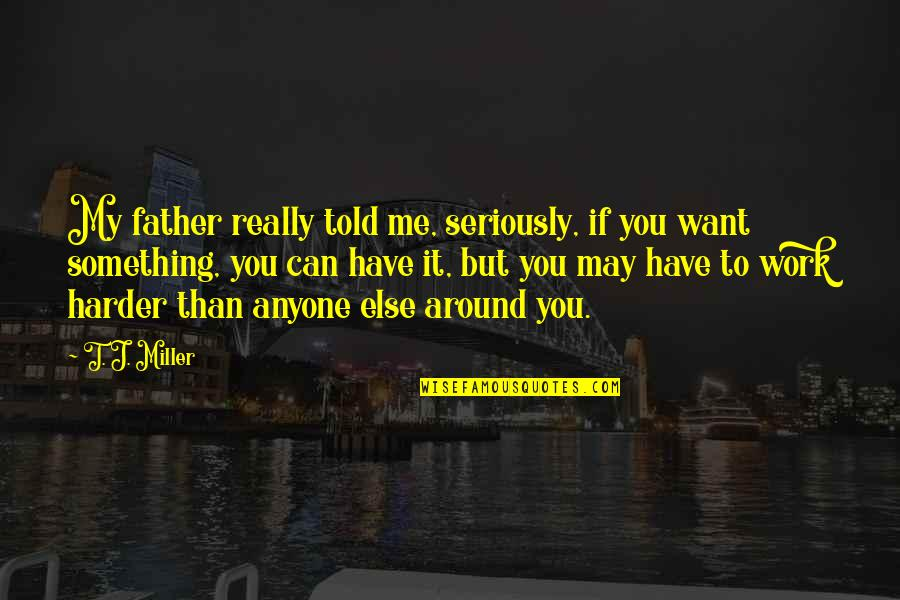 Something You Want But Can't Have Quotes By T. J. Miller: My father really told me, seriously, if you
