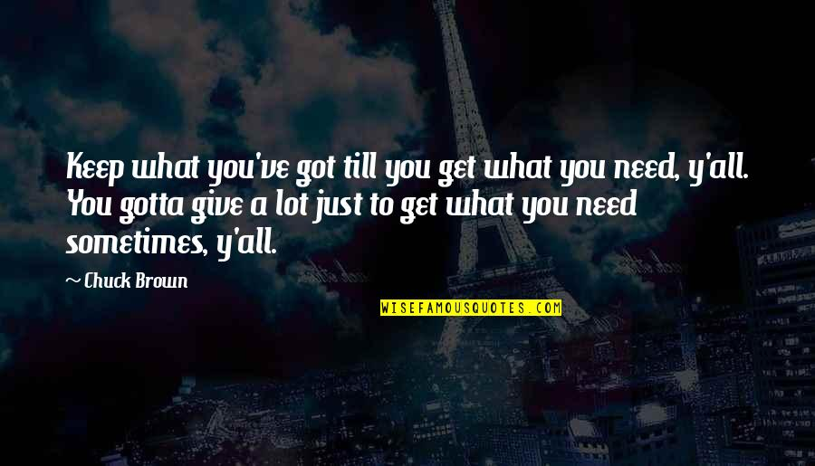 Sometimes All You Need Quotes By Chuck Brown: Keep what you've got till you get what