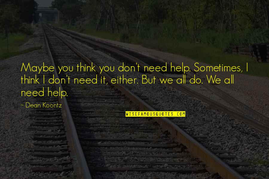 Sometimes All You Need Quotes By Dean Koontz: Maybe you think you don't need help. Sometimes,