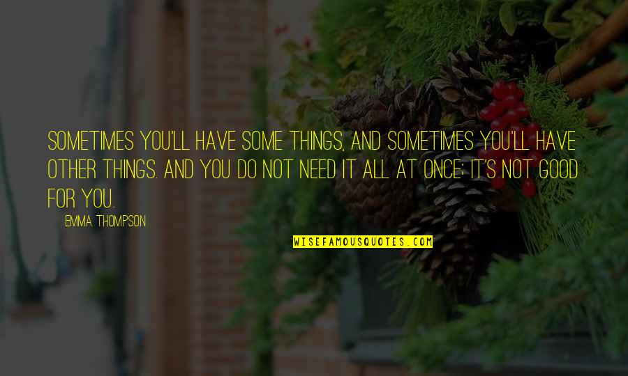 Sometimes All You Need Quotes By Emma Thompson: Sometimes you'll have some things, and sometimes you'll