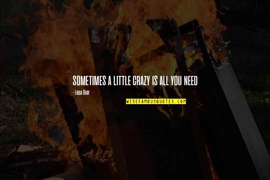 Sometimes All You Need Quotes By Libba Bray: sometimes a little crazy is all you need