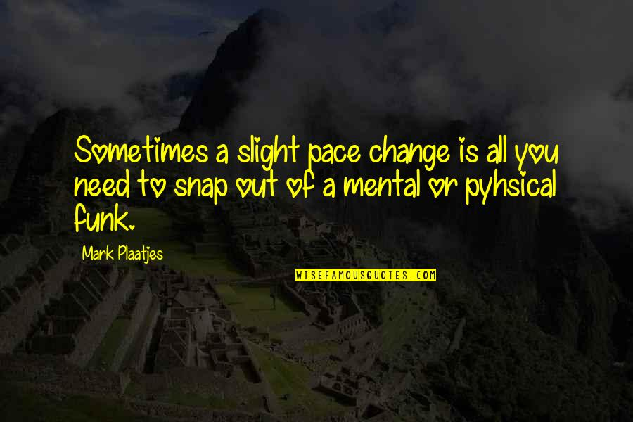 Sometimes All You Need Quotes By Mark Plaatjes: Sometimes a slight pace change is all you