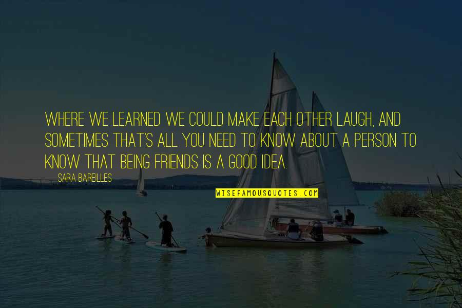 Sometimes All You Need Quotes By Sara Bareilles: Where we learned we could make each other