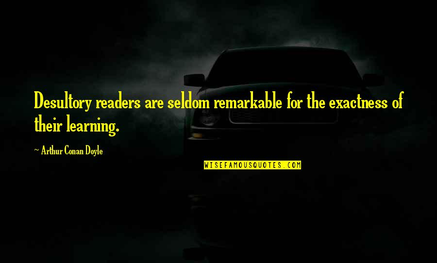 Sometimes I Feel So Lucky Quotes By Arthur Conan Doyle: Desultory readers are seldom remarkable for the exactness