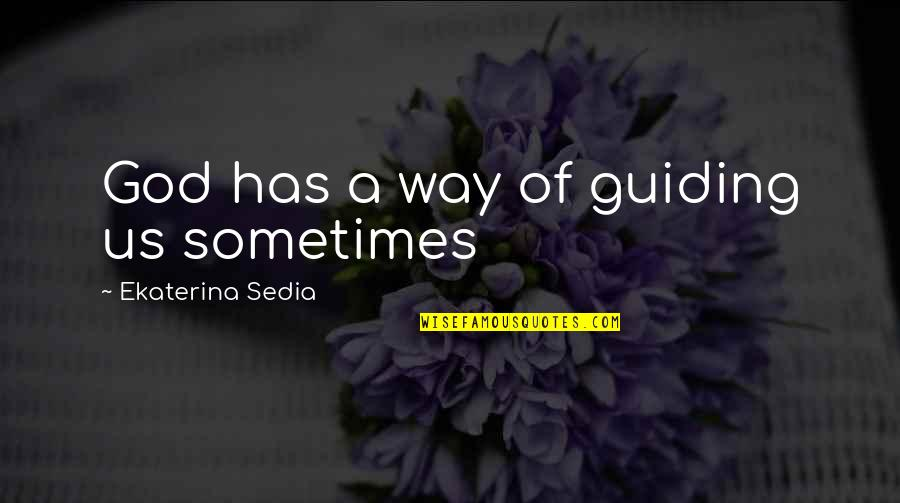 Sometimes I Just Wanna Be Alone Quotes By Ekaterina Sedia: God has a way of guiding us sometimes