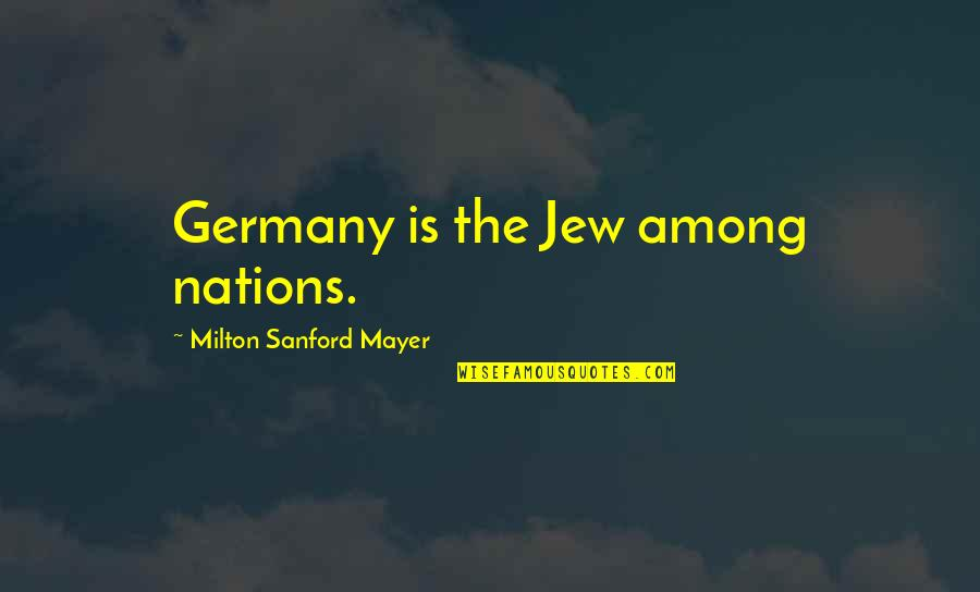 Sometimes I Just Wanna Be Alone Quotes By Milton Sanford Mayer: Germany is the Jew among nations.