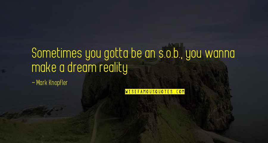 Sometimes I Just Wanna Quotes By Mark Knopfler: Sometimes you gotta be an s.o.b., you wanna