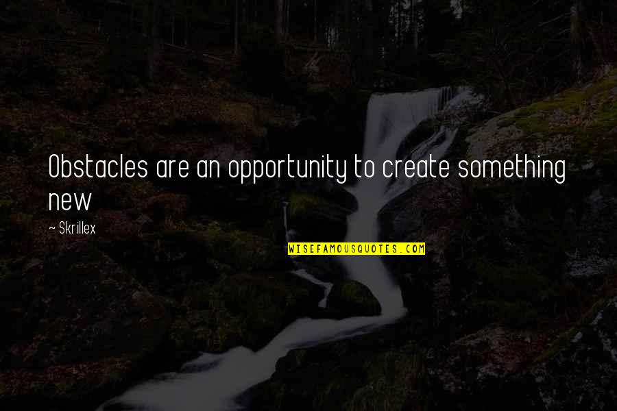Sometimes I Wish I Was Never Born Quotes By Skrillex: Obstacles are an opportunity to create something new