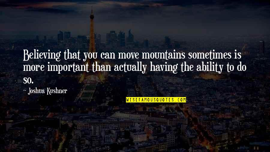 Sometimes It's Best To Move On Quotes By Joshua Kushner: Believing that you can move mountains sometimes is
