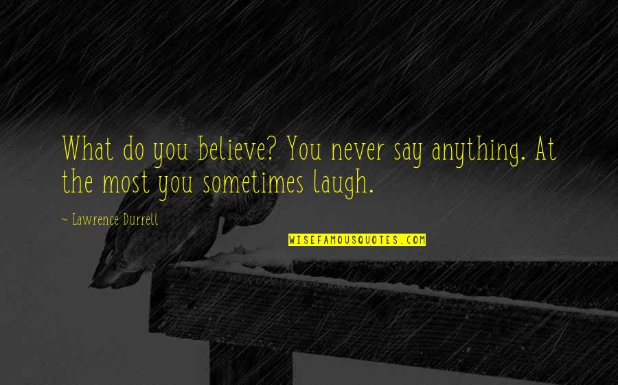 Sometimes It's Now Or Never Quotes By Lawrence Durrell: What do you believe? You never say anything.