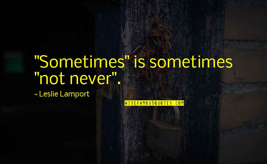 "Sometimes It's Now Or Never Quotes By Leslie Lamport: ""Sometimes"" is sometimes ""not never""."