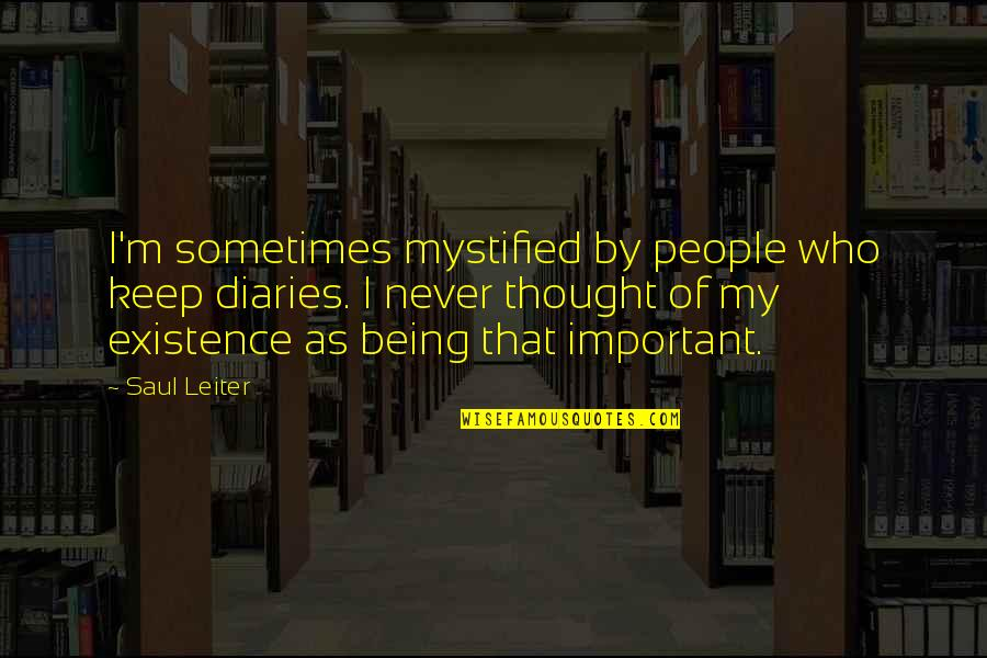 Sometimes It's Now Or Never Quotes By Saul Leiter: I'm sometimes mystified by people who keep diaries.