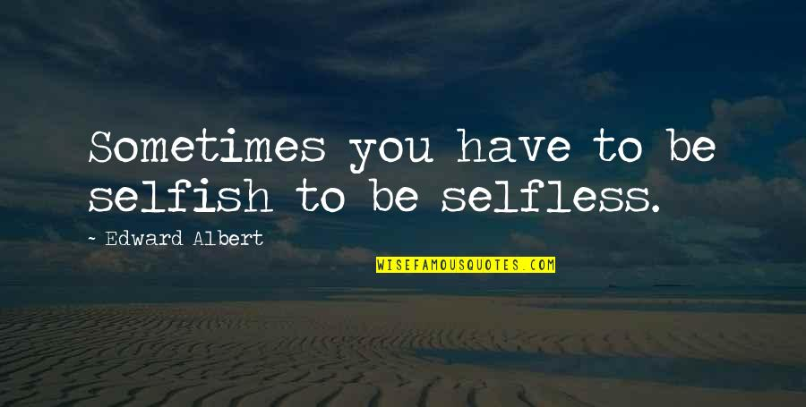 Sometimes It's Ok To Be Selfish Quotes By Edward Albert: Sometimes you have to be selfish to be