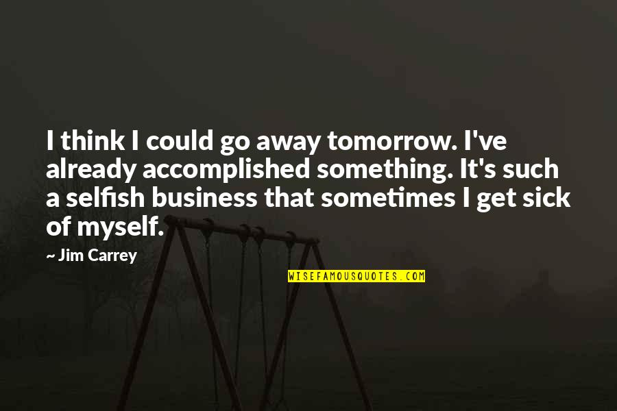 Sometimes It's Ok To Be Selfish Quotes By Jim Carrey: I think I could go away tomorrow. I've