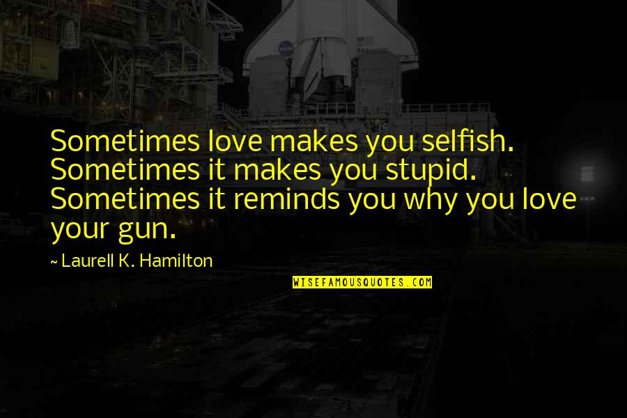Sometimes It's Ok To Be Selfish Quotes By Laurell K. Hamilton: Sometimes love makes you selfish. Sometimes it makes