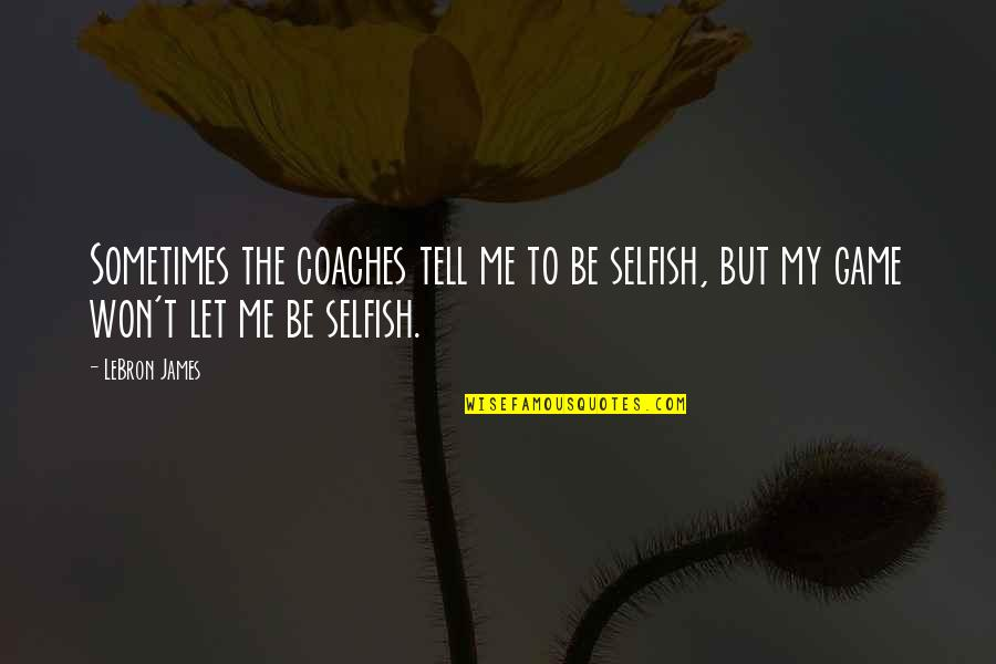 Sometimes It's Ok To Be Selfish Quotes By LeBron James: Sometimes the coaches tell me to be selfish,