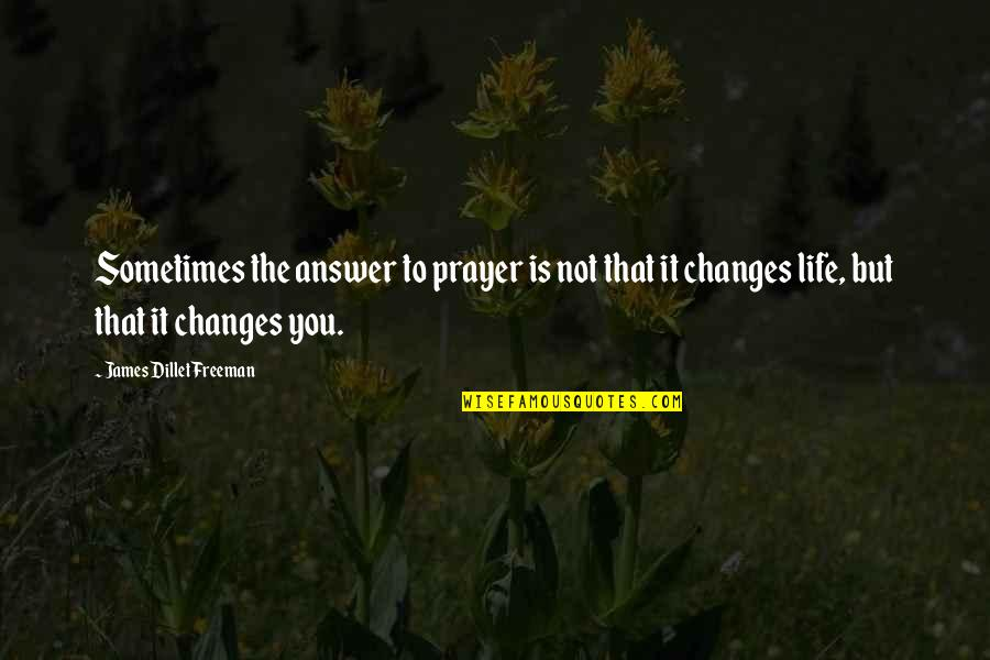 Sometimes Life Changes Quotes By James Dillet Freeman: Sometimes the answer to prayer is not that