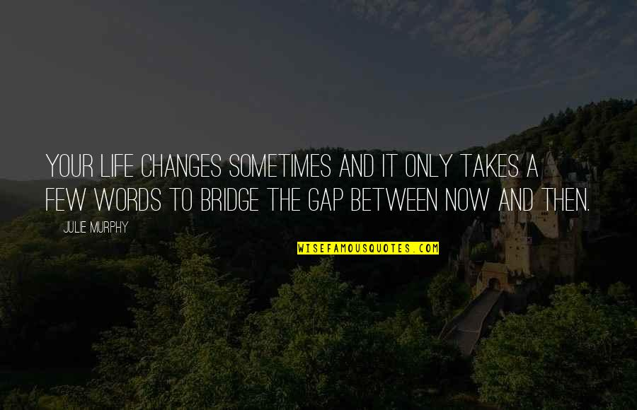 Sometimes Life Changes Quotes By Julie Murphy: Your life changes sometimes and it only takes