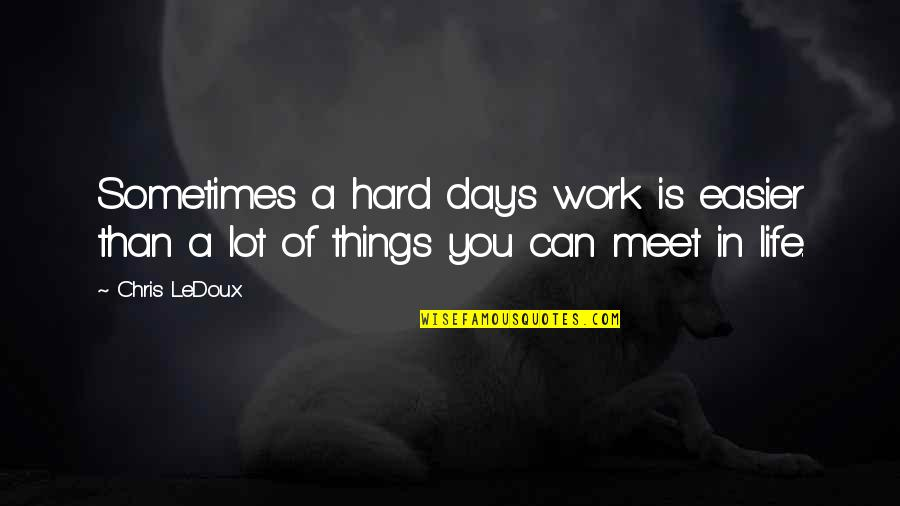 Sometimes Life's Just Hard Quotes By Chris LeDoux: Sometimes a hard day's work is easier than