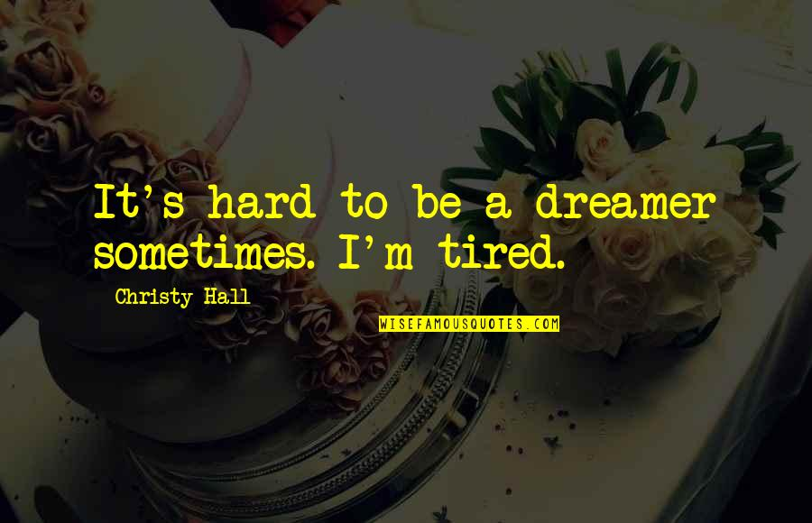 Sometimes Life's Just Hard Quotes By Christy Hall: It's hard to be a dreamer sometimes. I'm