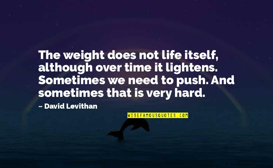 Sometimes Life's Just Hard Quotes By David Levithan: The weight does not life itself, although over
