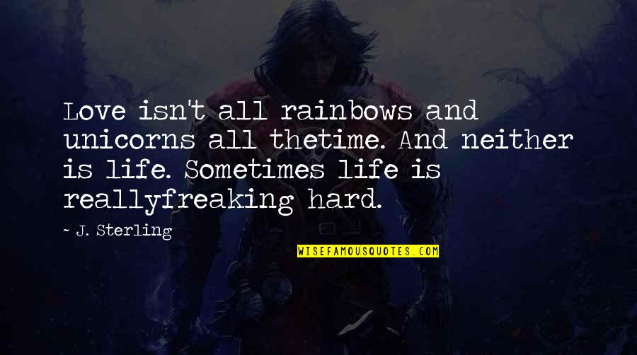 Sometimes Life's Just Hard Quotes By J. Sterling: Love isn't all rainbows and unicorns all thetime.
