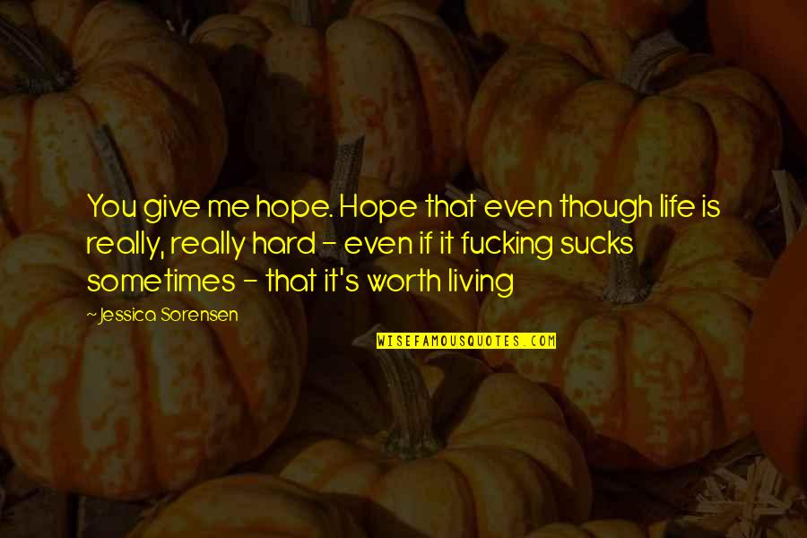 Sometimes Life's Just Hard Quotes By Jessica Sorensen: You give me hope. Hope that even though