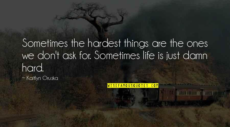 Sometimes Life's Just Hard Quotes By Kaitlyn Oruska: Sometimes the hardest things are the ones we
