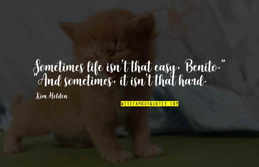"""Sometimes Life's Just Hard Quotes By Kim Holden: Sometimes life isn't that easy, Benito."""" """"And sometimes,"""
