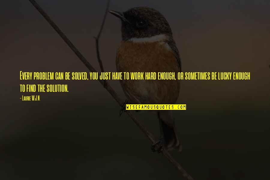 Sometimes Life's Just Hard Quotes By Laurie W.J.N.: Every problem can be solved, you just have