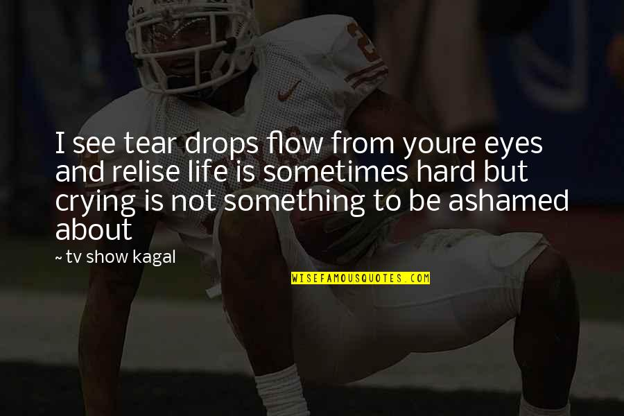 Sometimes Life's Just Hard Quotes By Tv Show Kagal: I see tear drops flow from youre eyes