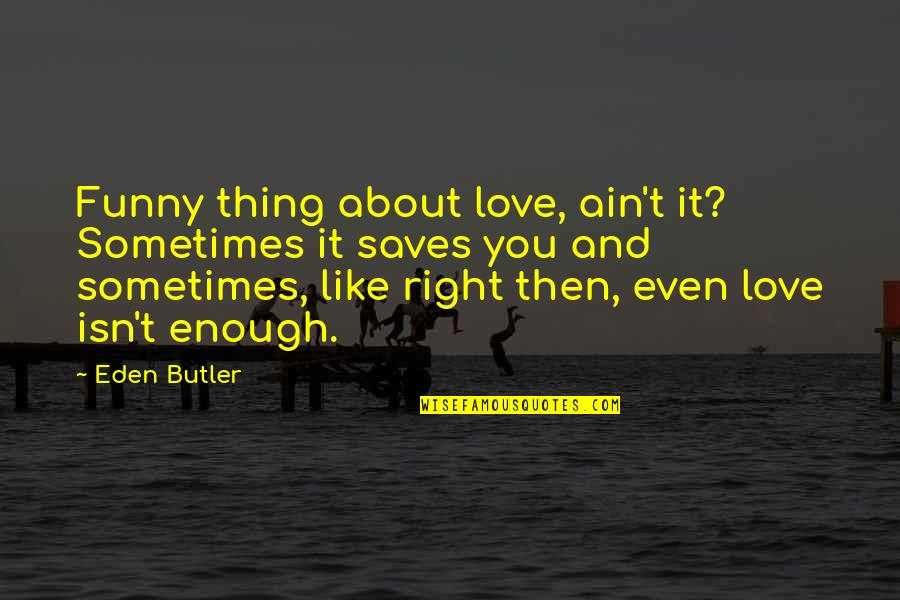 Sometimes Love Is Just Not Enough Quotes By Eden Butler: Funny thing about love, ain't it? Sometimes it