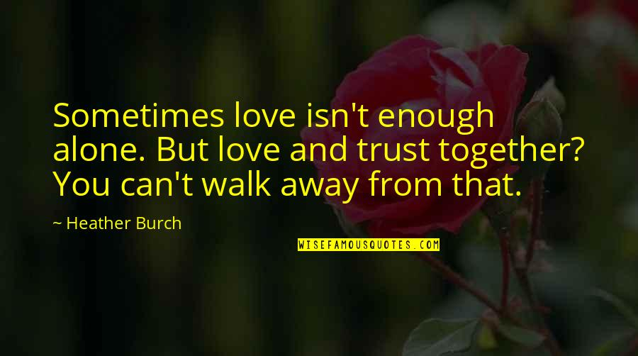 Sometimes Love Is Just Not Enough Quotes By Heather Burch: Sometimes love isn't enough alone. But love and