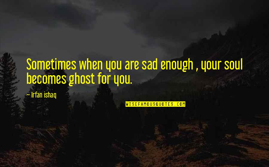 Sometimes Love Is Just Not Enough Quotes By Irfan Ishaq: Sometimes when you are sad enough , your