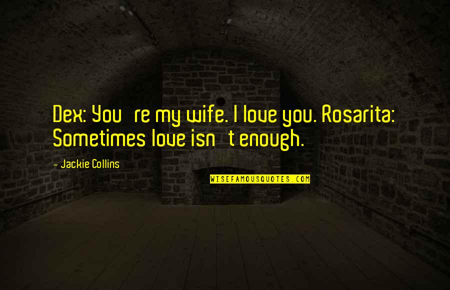 Sometimes Love Is Just Not Enough Quotes By Jackie Collins: Dex: You're my wife. I love you. Rosarita: