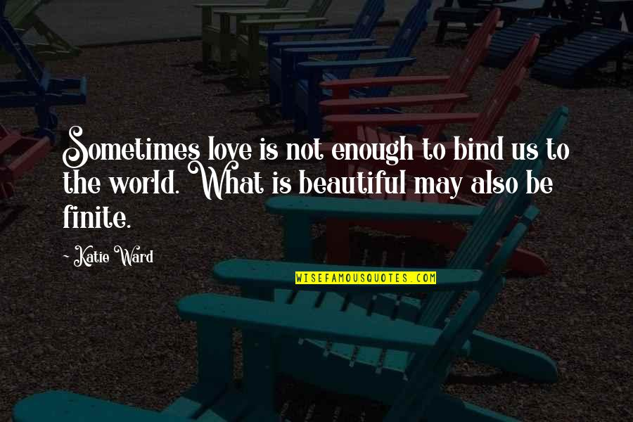 Sometimes Love Is Just Not Enough Quotes By Katie Ward: Sometimes love is not enough to bind us
