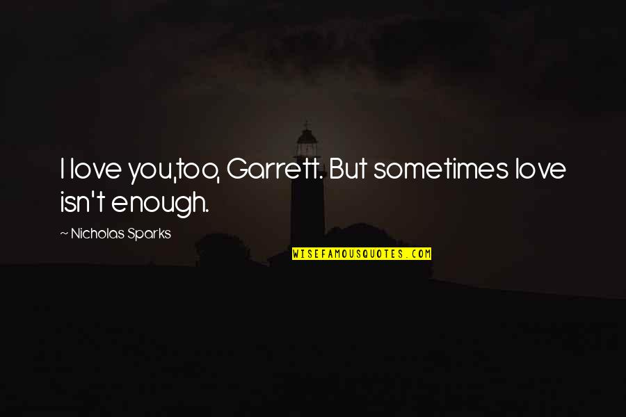 Sometimes Love Is Just Not Enough Quotes By Nicholas Sparks: I love you,too, Garrett. But sometimes love isn't