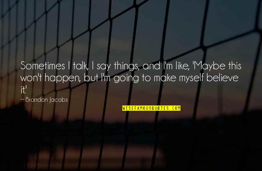 Sometimes Things Just Happen Quotes By Brandon Jacobs: Sometimes I talk, I say things, and I'm