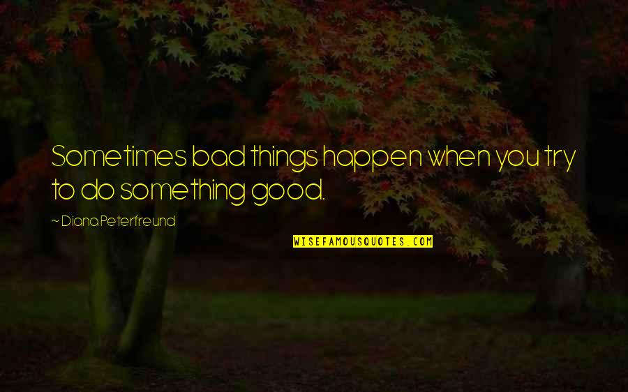 Sometimes Things Just Happen Quotes By Diana Peterfreund: Sometimes bad things happen when you try to