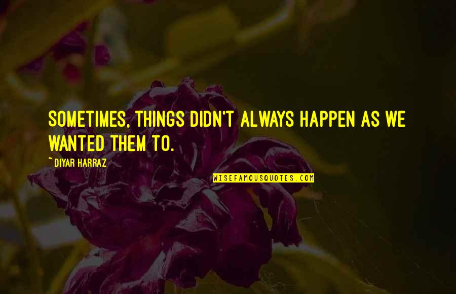 Sometimes Things Just Happen Quotes By Diyar Harraz: Sometimes, things didn't always happen as we wanted