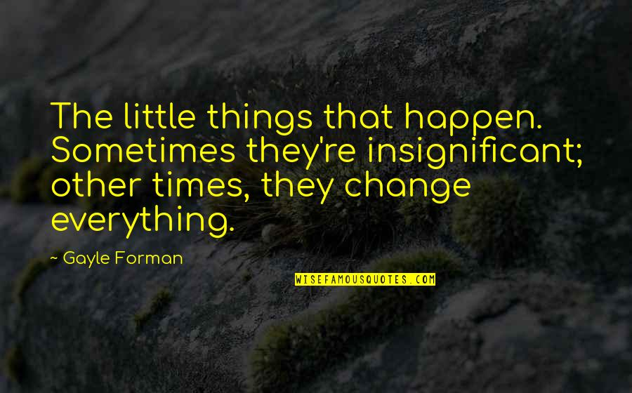 Sometimes Things Just Happen Quotes By Gayle Forman: The little things that happen. Sometimes they're insignificant;