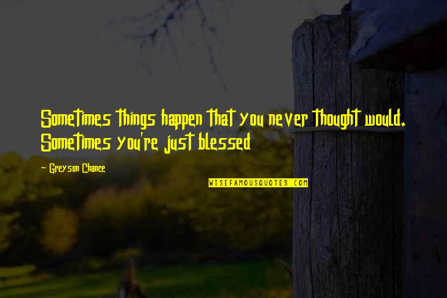 Sometimes Things Just Happen Quotes By Greyson Chance: Sometimes things happen that you never thought would.