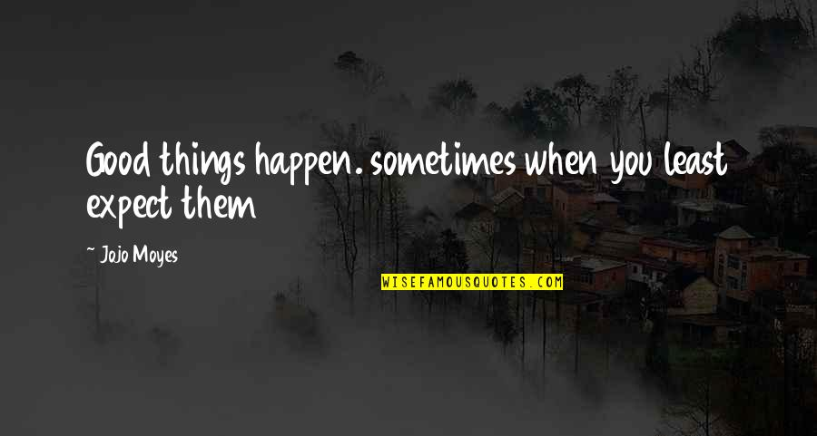 Sometimes Things Just Happen Quotes By Jojo Moyes: Good things happen. sometimes when you least expect