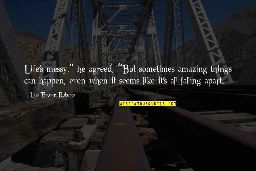 "Sometimes Things Just Happen Quotes By Lisa Brown Roberts: Life's messy,"" he agreed. ""But sometimes amazing things"