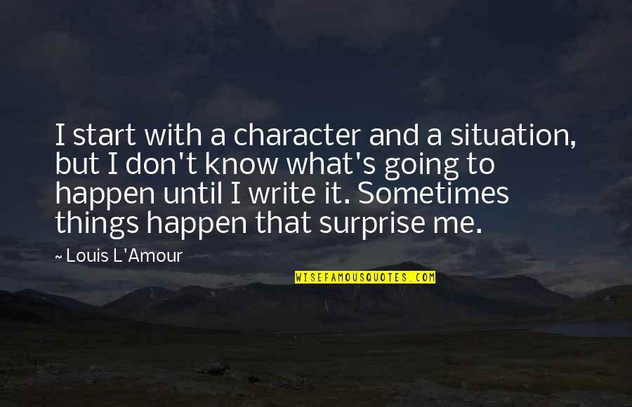 Sometimes Things Just Happen Quotes By Louis L'Amour: I start with a character and a situation,