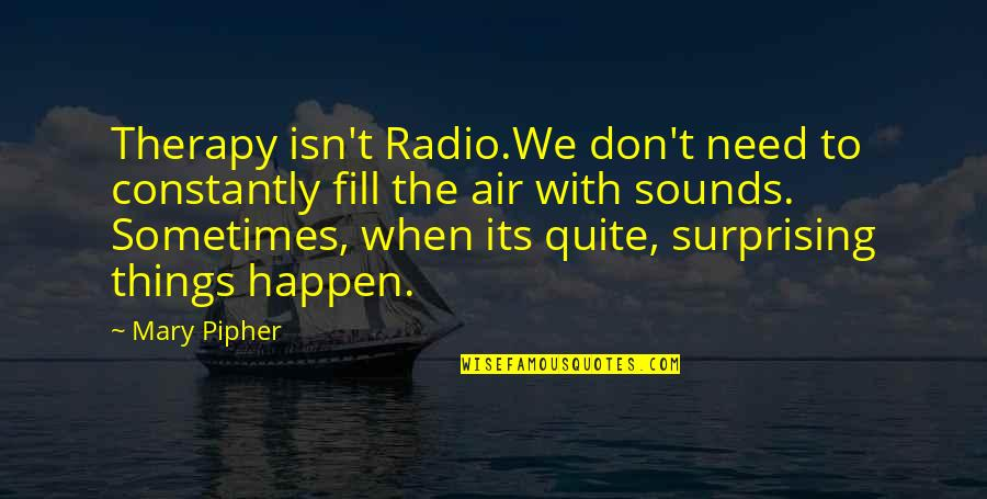 Sometimes Things Just Happen Quotes By Mary Pipher: Therapy isn't Radio.We don't need to constantly fill