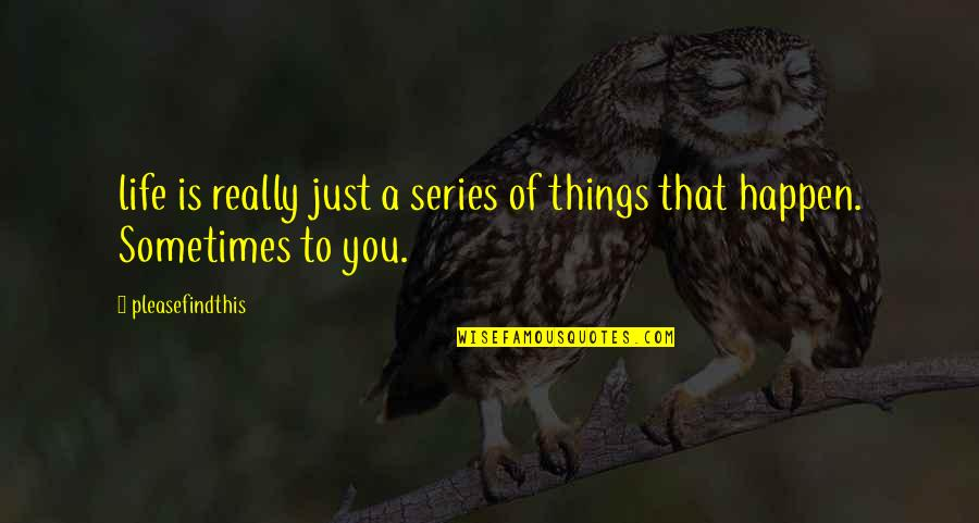 Sometimes Things Just Happen Quotes By Pleasefindthis: life is really just a series of things