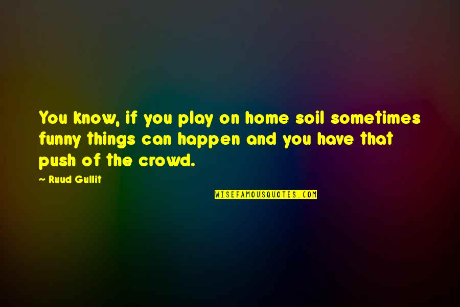 Sometimes Things Just Happen Quotes By Ruud Gullit: You know, if you play on home soil