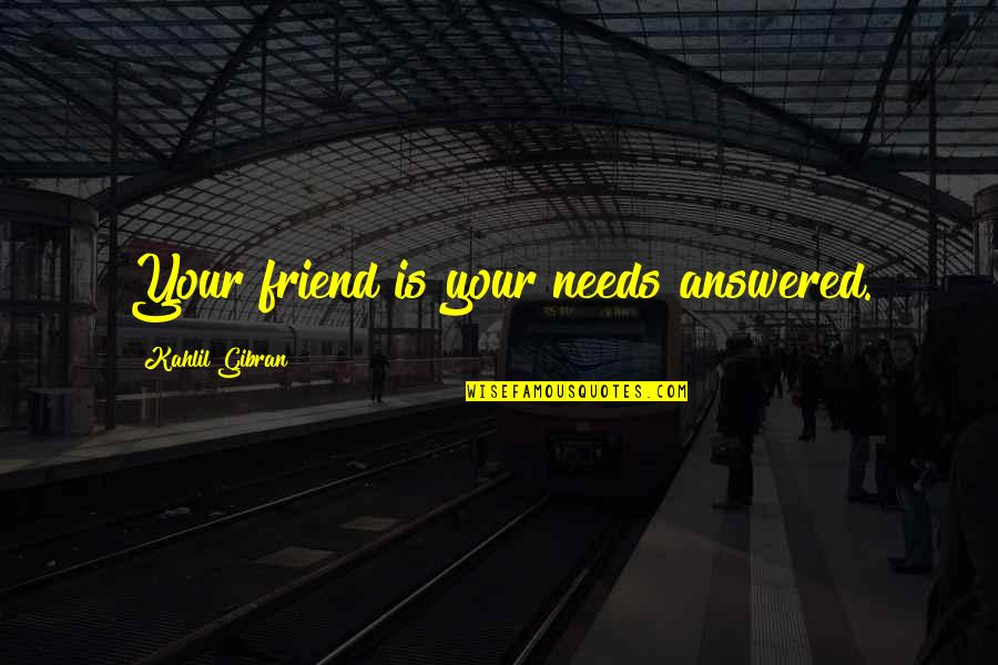 Sometimes We Need To Accept Change In Order To Grow Quotes By Kahlil Gibran: Your friend is your needs answered.
